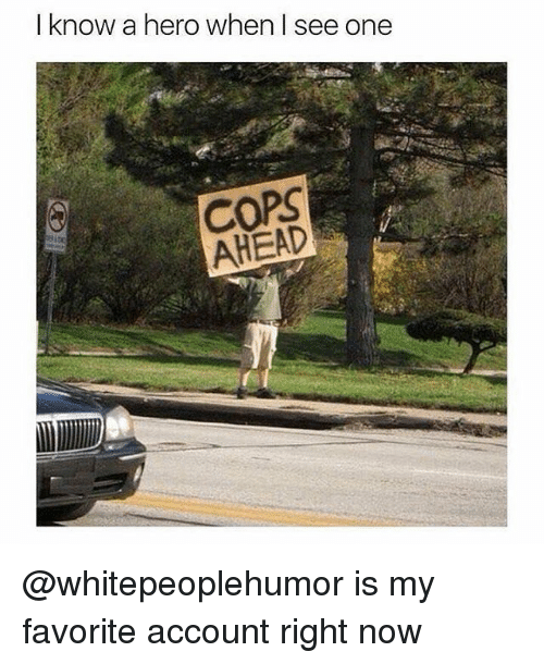 Memes, 🤖, and Hero: I know a hero when I see one  COPS  AHEAD @whitepeoplehumor is my favorite account right now