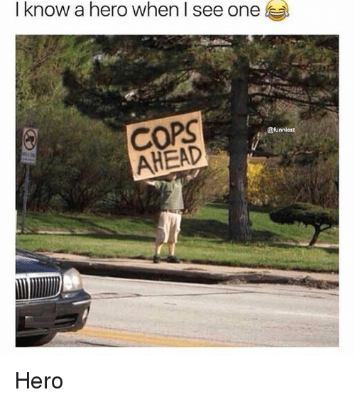 Memes, 🤖, and Hero: I know a hero when I see one  COPS  AHEAD  @funniest Hero