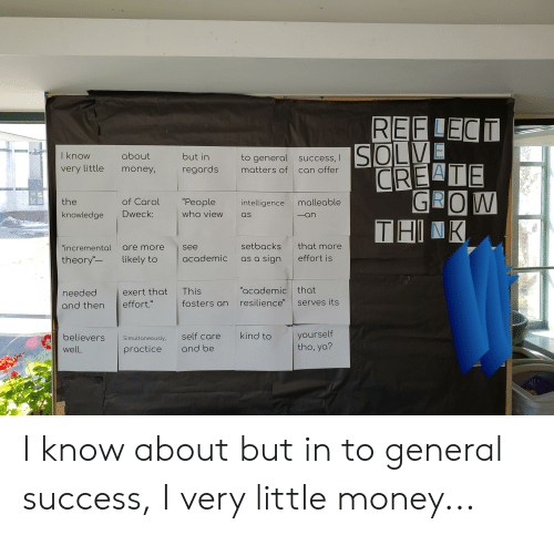 """Money, Knowledge, and Success: I know  about  but in  general success, I  very little money, regards matters of can offer  oney,regardstercLVE  GROW  11-1 패  the  knowledge Dweck:  of Carol """"People intelligence malleable  who view as  -an  setbacks that more  """"incremental are more see  theory- likely to academic as a sign effort is  """"academic that  needed exert that This  and then effort.""""  fosters an resilience"""" serves its  elievers  well  Simultaneously, self care kind to  practice and be  yourself  tho, ya? I know about but in to general success, I very little money..."""