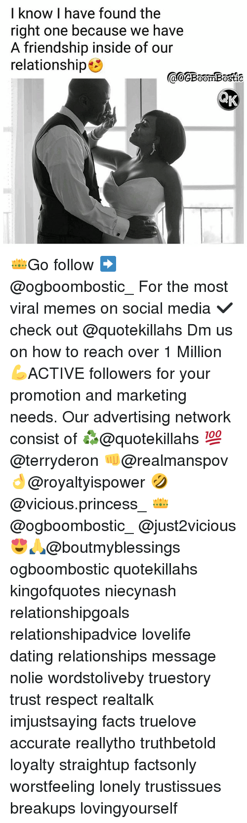 Dating, Facts, and Memes: I know I have found the  right one because we have  A friendship inside of our  relationship  ao@BoomBostic  0 👑Go follow ➡@ogboombostic_ For the most viral memes on social media ✔check out @quotekillahs Dm us on how to reach over 1 Million💪ACTIVE followers for your promotion and marketing needs. Our advertising network consist of ♻@quotekillahs 💯@terryderon 👊@realmanspov 👌@royaltyispower 🤣@vicious.princess_ 👑@ogboombostic_ @just2vicious😍🙏@boutmyblessings ogboombostic quotekillahs kingofquotes niecynash relationshipgoals relationshipadvice lovelife dating relationships message nolie wordstoliveby truestory trust respect realtalk imjustsaying facts truelove accurate reallytho truthbetold loyalty straightup factsonly worstfeeling lonely trustissues breakups lovingyourself