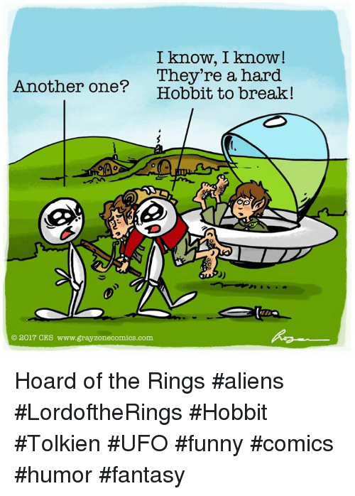 Another One, Funny, and Memes: I know, I know!  They're a hard  Another one?  Hobbit to  break!  2017 CES www.grayzonecomics.com Hoard of the Rings #aliens #LordoftheRings #Hobbit #Tolkien #UFO #funny #comics #humor #fantasy