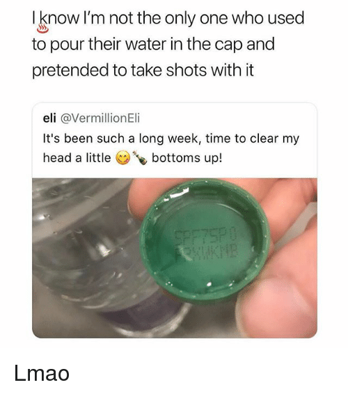 Head, Lmao, and Memes: I know I'm not the only one who used  to pour their water in the cap and  pretended to take shots with it  eli @VermillionEli  It's been such a long week, time to clear my  head a little bottoms up! Lmao