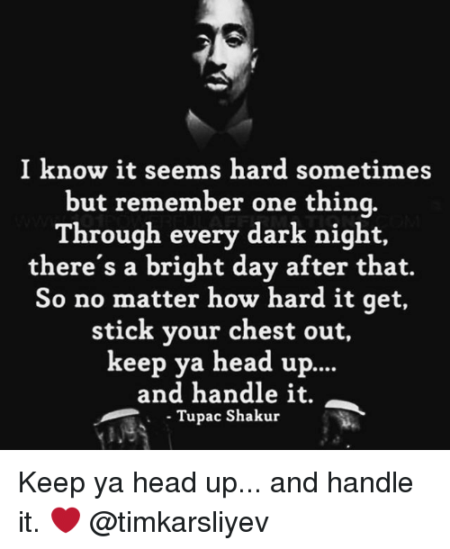 Head, Memes, and Tupac Shakur: I know it seems hard sometimes  but remember one thina.  Through every dark night,  there's a bright day after that.  So no matter how hard it qet,  stick your chest out,  keep ya head up..  and handle it.  Tupac Shakur  . Tupa Keep ya head up... and handle it. ❤️ @timkarsliyev