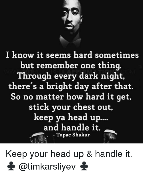 Head, Memes, and Tupac Shakur: I know it seems hard sometimes  but remember one thinq.  Through every dark night,  there's a bright day after that.  So no matter how hard it qet,  stick your chest out,  keep ya head up.  ...  and handle it.  Tupac Shakur Keep your head up & handle it. ♣️ @timkarsliyev ♣️
