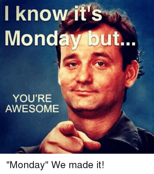I Know It's Monday but YOU'RE AWESOME Monday We Made It ...