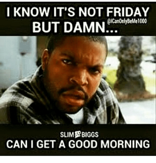 I Know Its Not Friday But Damn Slim Biggs Can I Get A Good Morning
