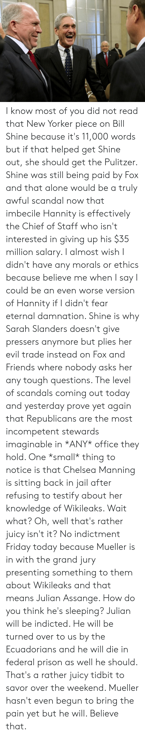 Being Alone, Chelsea, and Friday: I know most of you did not read that New Yorker piece on Bill Shine because it's 11,000 words but if that helped get Shine out, she should get the Pulitzer. Shine was still being paid by Fox and that alone would be a truly awful scandal now that imbecile Hannity is effectively the Chief of Staff who isn't interested in giving up his $35 million salary. I almost wish I didn't have any morals or ethics because believe me when I say I could be an even worse version of Hannity if I didn't fear eternal damnation. Shine is why Sarah Slanders doesn't give pressers anymore but plies her evil trade instead on Fox and Friends where nobody asks her any tough questions.   The level of scandals coming out today and yesterday prove yet again that Republicans are the most incompetent stewards imaginable in *ANY* office they hold.   One *small* thing to notice is that Chelsea Manning is sitting back in jail after refusing to testify about her knowledge of Wikileaks. Wait what?   Oh, well that's rather juicy isn't it? No indictment Friday today because Mueller is in with the grand jury presenting something to them about Wikileaks and that means Julian Assange. How do you think he's sleeping?  Julian will be indicted. He will be turned over to us by the Ecuadorians and he will die in federal prison as well he should.   That's a rather juicy tidbit to savor over the weekend. Mueller hasn't even begun to bring the pain yet but he will. Believe that.