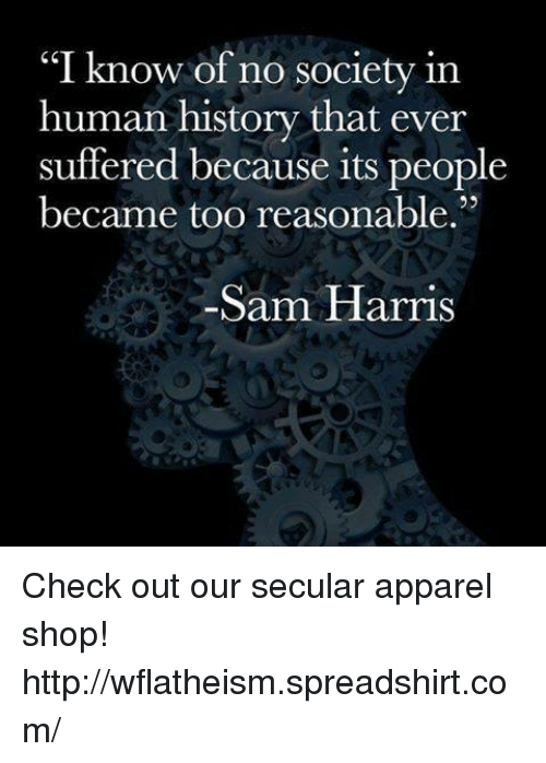 "Memes, Suffering, and 🤖: ""I know of no society in  human history that ever  suffered because its people  became too reasonable.""  -Sam Harris Check out our secular apparel shop! http://wflatheism.spreadshirt.com/"