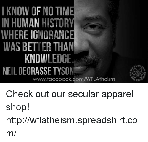 Facebook, Ignorant, and Memes: I KNOW OF NO TIME  IN HUMAN HISTORY  WHERE IGNORANCE  WAS BETTER THAN  KNOWLEDGE  NEIL DEGRASSE TYSON  www.facebook.com/WFLAtheism  FUC Check out our secular apparel shop! http://wflatheism.spreadshirt.com/