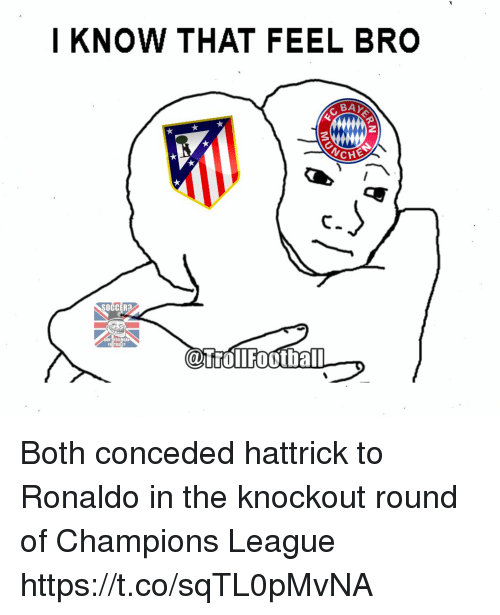 Memes, Soccer, and Champions League: I KNOW THAT FEEL BRO  BAY  ANCHE  SOCCER?  CaTrollFootball Both conceded hattrick to Ronaldo in the knockout round of Champions League https://t.co/sqTL0pMvNA