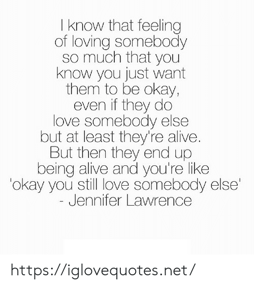 Alive, Jennifer Lawrence, and Love: I know that feeling  of loving somebody  so much that you  know you just want  them to be okay,  even if they do  love somebody else  but at least they're alive.  But then they end up  being alive and you're like  'okay you still love somebody else'  Jennifer Lawrence https://iglovequotes.net/
