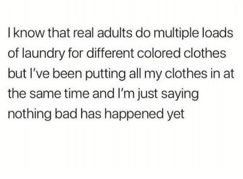 Bad, Clothes, and Laundry: I know that real adults do multiple loads  of laundry for different colored clothes  but I've been putting all my clothes in at  the same time and I'm just saying  nothing bad has happened yet