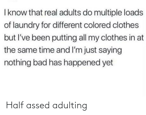 Bad, Clothes, and Laundry: I know that real adults do multiple loads  of laundry for different colored clothes  but I've been putting all my clothes in at  the same time and I'm just saying  nothing bad has happened yet Half assed adulting