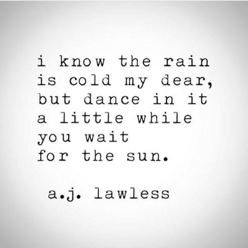 Cold, Dance, and Sun: i know the ra.i  is cold my dear,  but dance in it  a little while  you wait  for the sun.  a.j. lawless