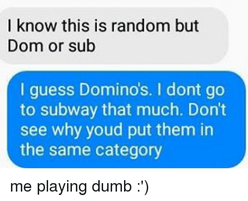 Dumb, Memes, and Subway: I know this is random but  Dom or sub  I guess Dominos. I dont go  to subway that much. Don't  see why youd put them in  the same category me playing dumb :')
