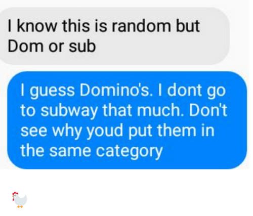 Dank, Subway, and Domino's: I know this is random but  Dom or sub  I guess Domino's. I dont go  to subway that much. Don't  see why youd put them in  the same category 🐓