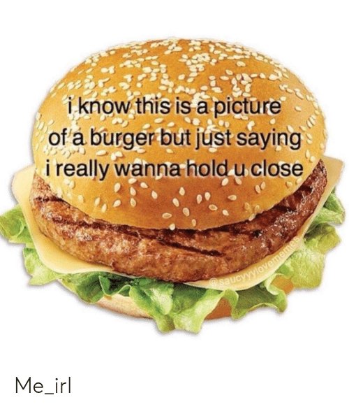 Irl, Me IRL, and Burger: i know thisis apicture  of a burger butjust saying  i really wanna hold u close Me_irl