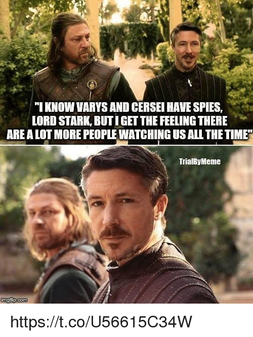 Time, All The, and All the Time: ''I KNOW VARYS AND CERSEI HAVE SPIES.  LORD STARK, BUTIGET THE FEELING THERE  ARE A LOT MORE PEOPLE WATCHING US ALL THE TIME  TrialByMeme https://t.co/U56615C34W