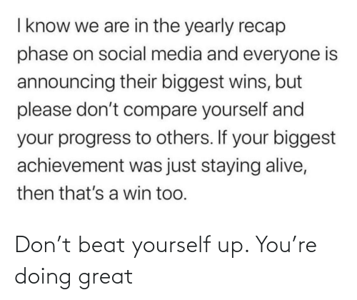 Alive, Social Media, and Media: I know we are in the yearly recap  phase on social media and everyone is  announcing their biggest wins, but  please don't compare yourself and  your progress to others. If your biggest  achievement was just staying alive,  then that's a win too. Don't beat yourself up. You're doing great