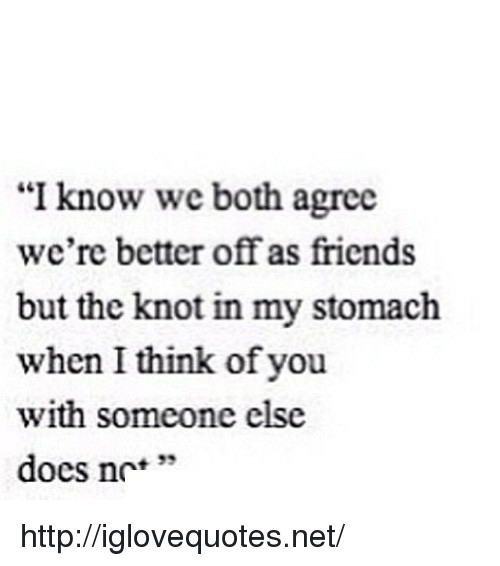 """Friends, Http, and Net: """"I know we both agree  we're better off as friends  but the knot in my stomach  when I think of you  with someone else  docs nc'*  + 33 http://iglovequotes.net/"""