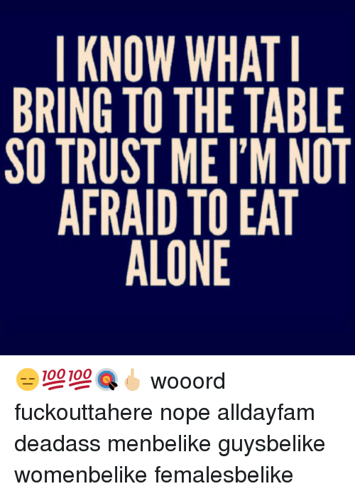 I Know What I Bring To The Table So Trust Me Im Not Afraid To Eat