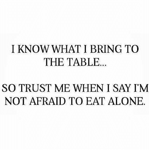 I Know What I Bring To The Table So Trust Me When I Say Im Not