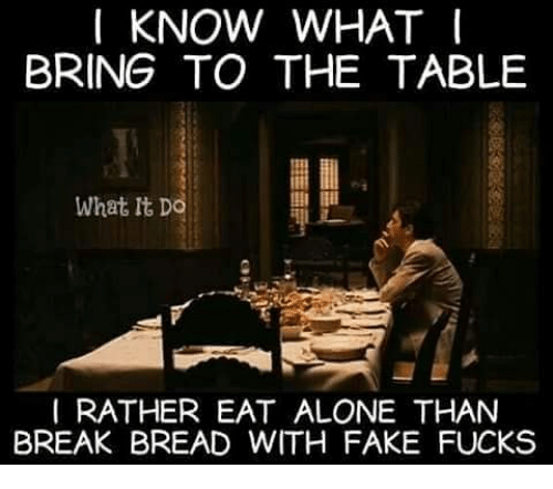 I Know What I Bring To The Table What It Do I Rather Eat Alone Than
