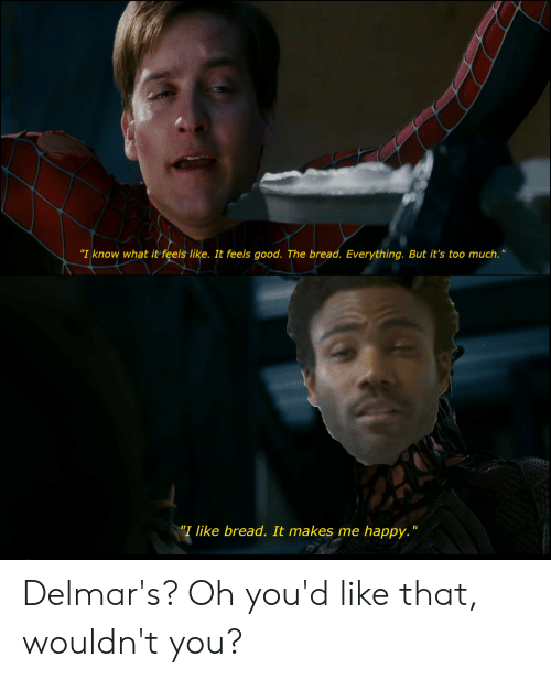 """Too Much, Good, and Happy: """"I know what it fels like. It feels good. The bread. Everything. But it's too much.  """"I like bread. It makes me happy."""" Delmar's? Oh you'd like that, wouldn't you?"""