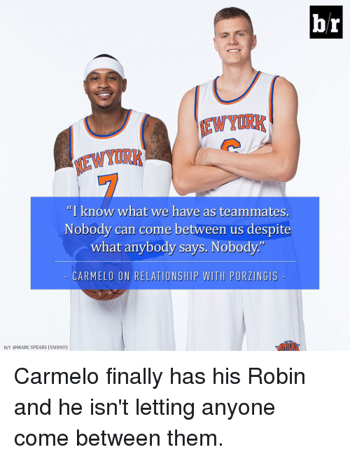 """Finals, Relationships, and Sports: """"I know what we have as teammates  Nobody can come between us despite  what anybody says. Nobody.  CARMELO ON RELATIONSHIP WITH PORZINGIS  H/T @MARC SPEARS (YAHOO!)  br Carmelo finally has his Robin and he isn't letting anyone come between them."""