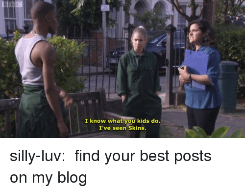 Tumblr, Best, and Blog: I know what you kids do.  I've seen Skins silly-luv:  ♡ find your best posts on my blog ♡