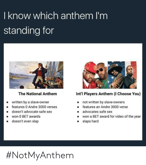 Andre 3000, Sex, and National Anthem: I know which anthem I'm  standing for  The National Anthem  written by a slave-owner  doesn't advocate safe sex  doesn't even slap  Int'l Players Anthem (I Choose You)  not written by slave-owners  features an Andre 3000 verse  advocates safe sex  won a BET award for video of the year  slaps hard  e features 0 Andre 3000 verses  .won 0 BET awards  . #NotMyAnthem