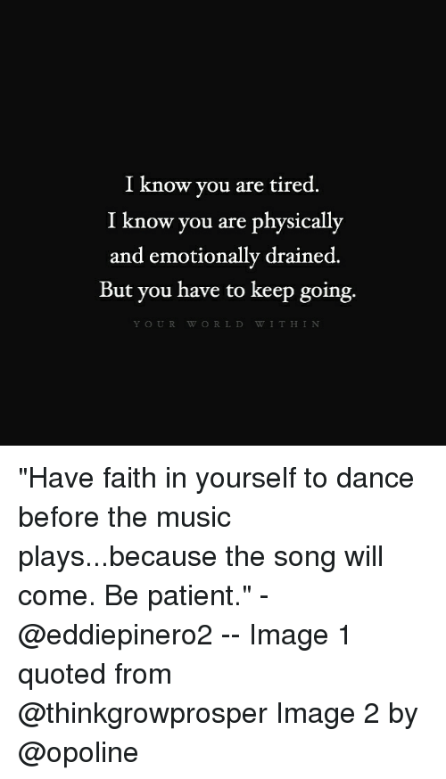 "Memes, 🤖, and Song: I know you are tired.  I know you are physically  and emotionally drained.  But you have to keep going.  Y OUR W O R L D W I T H I N ""Have faith in yourself to dance before the music plays...because the song will come. Be patient."" - @eddiepinero2 -- Image 1 quoted from @thinkgrowprosper Image 2 by @opoline"