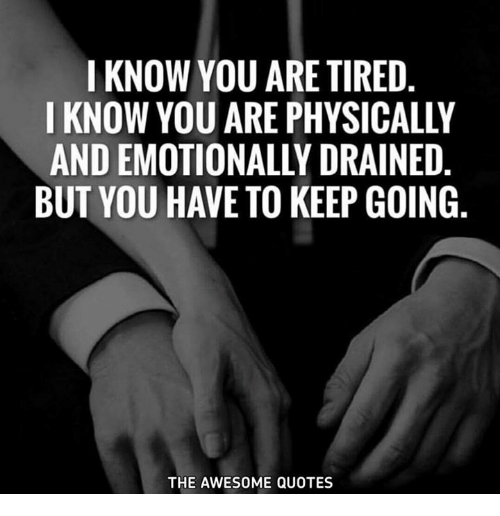 I KNOW YOU ARE TIRED I KNOW YOU ARE PHYSICALLY AND ...
