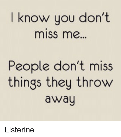 I Know You Dont Miss Me People Dont Miss Things They Throw Away