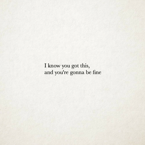 Got, You, and Fine: I know you got this,  and you're gonna be fine