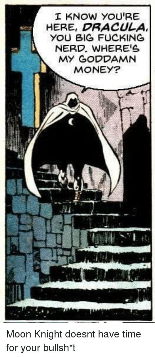 Money, Nerd, and Dracula: I KNOW YOU'RE  HERE, DRACULA  YOU BIG FUCKING  NERD, WHERE'S  MY GODDAMN  MONEY? Moon Knight doesnt have time for your bullsh*t