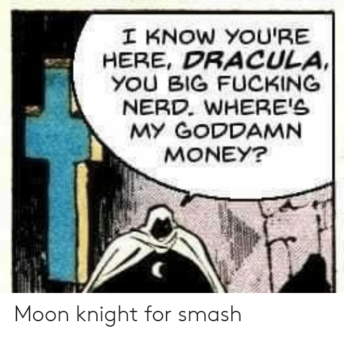 Fucking, Funny, and Money: I KNOW YOU'RE  HERE, DRACULA  YOU BIG FUCKING  NERD. WHERE'S  MY GODDAMN  MONEY? Moon knight for smash