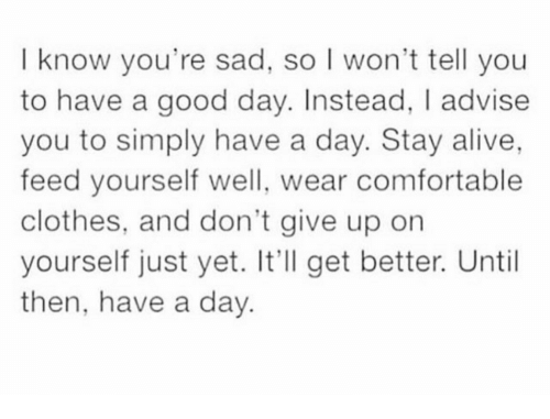 Alive, Clothes, and Comfortable: I know you're sad, so I won't tell you  to have a good day. Instead, I advise  you to simply have a day. Stay alive,  feed yourself well, wear comfortable  clothes, and don't give up orn  yourself just yet. It'll get better. Until  then, have a day.