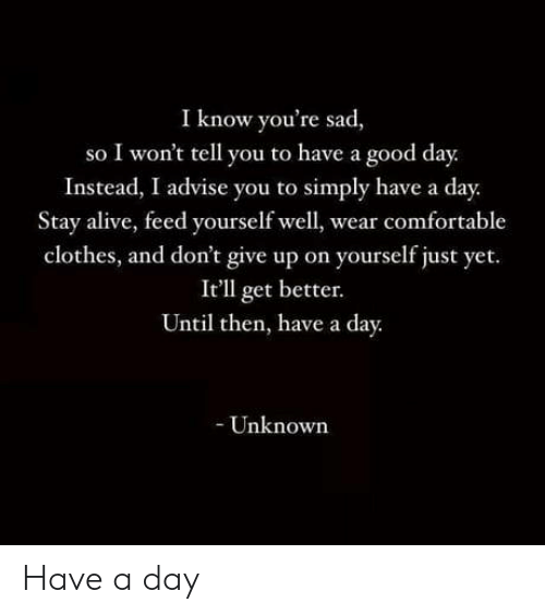 Alive, Clothes, and Comfortable: I know you're sad,  so I won't tell you to have a good day.  Instead, I advise you to simply have a day.  Stay alive, feed yourself well, wear comfortable  clothes, and don't give up on yourself just yet.  It'll get better.  Until then, have a day.  - Unknown Have a day