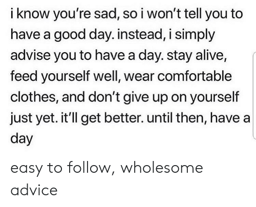 Advice, Alive, and Clothes: i know you're sad, so i won't tell you to  have a good day. instead, i simply  advise you to have a day. stay alive,  feed yourself well, wear comfortable  clothes, and don't give up on yourself  just yet. it'll get better. until then, have a  day easy to follow, wholesome advice