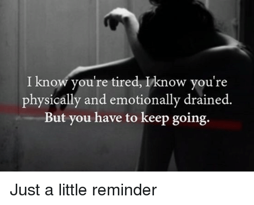 Dank, 🤖, and You: I know you're tired, Iknow you're  physically and emotionally drained.  But you have to keep going. Just a little reminder