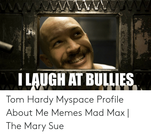 I Laugh At Bulles Tom Hardy Myspace Profile About Me Memes Mad Max The Mary Sue Meme On Me Me