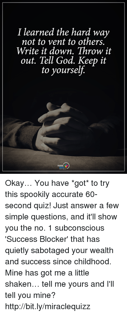 God, Memes, and Http: I learned the hard way  not to vent to others.  Write it down. Throw it  out. Tell God. Keep it  to yourself.  POSITIVE Okay… You have *got* to try this spookily accurate 60-second quiz! Just answer a few simple questions, and it'll show you the no. 1 subconscious 'Success Blocker' that has quietly sabotaged your wealth and success since childhood. Mine has got me a little shaken… tell me yours and I'll tell you mine? http://bit.ly/miraclequizz