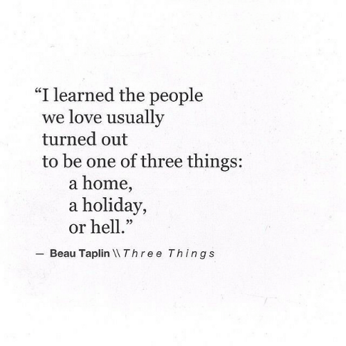 "Love, Home, and Hell: ""I learned the people  we love usually  turned out  to be one of three things:  a home,  a holiday,  or hell.""  22  Beau Taplin Three Things"
