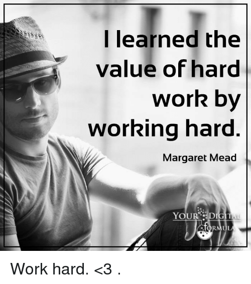 I Learned The Value Of Hard Work By Working Hard Margaret Mead Your