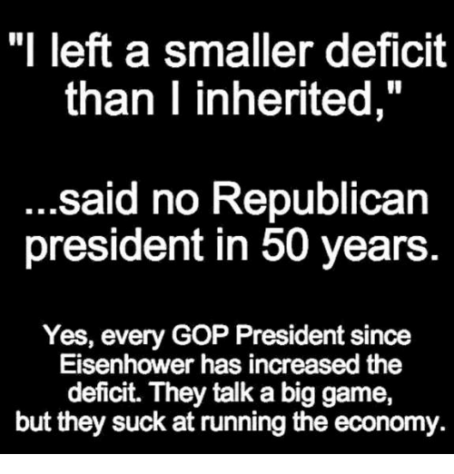 """Game, Running, and Gop: """"I left a smaller deficit  than I inherited,  said no Republican  president in 50 years  Yes, every GOP President since  Eisenhower has increased the  deficit. They talk a big game,  but they suck at running the economy."""