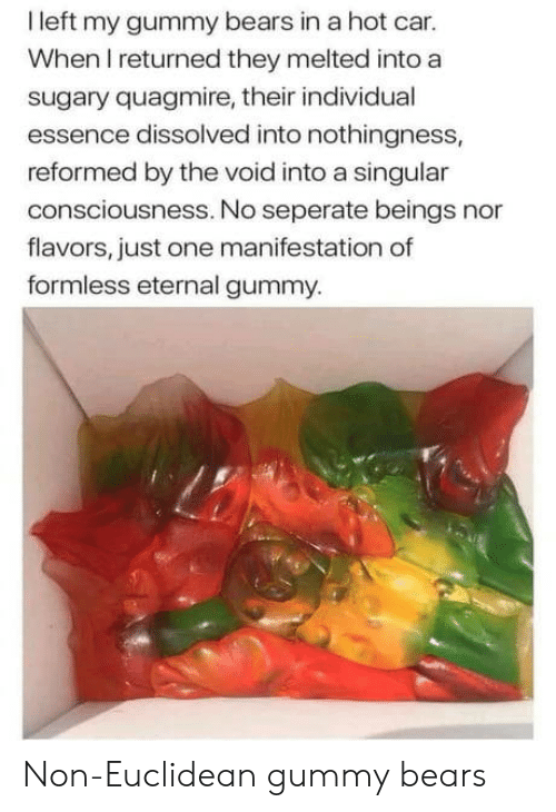 Bears, Essence, and Car: I left my gummy bears in a hot car.  When I returned they melted into a  sugary quagmire, their individual  essence dissolved into nothingness,  reformed by the void into a singular  consciousness. No seperate beings nor  flavors, just one manifestation of  formless eternal gummy. Non-Euclidean gummy bears