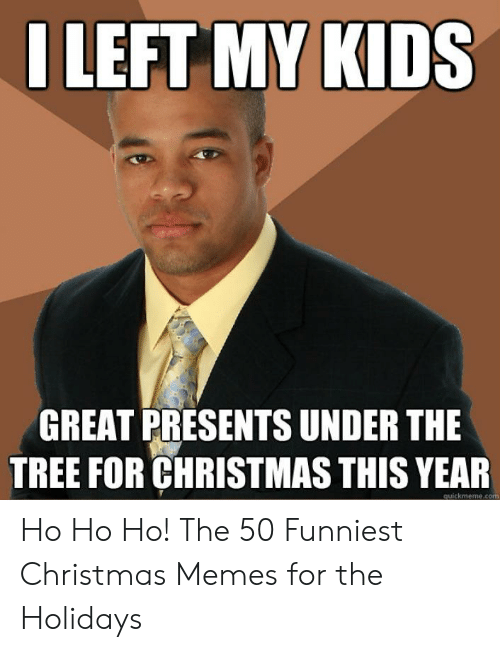 Christmas Memes For Kids.I Left My Kids Great Presents Under The Tree For Christmas