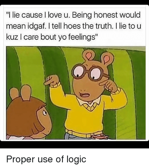 "Memes, 🤖, and Means: ""I lie cause love u. Being honest would  mean idgaf. I tell hoes the truth. I lie to u  kuz l care bout yo feelings"" Proper use of logic"