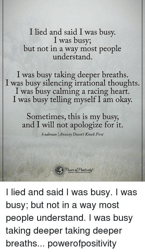Memes, Anxiety, and Race: I lied and said I was busy  I was busy;  but not in a way most people  understand  I was busy taking deeper breaths.  was busy silencing irrational thoughts.  I was busy calming a racing heart.  I was busy telling myself I am okay.  Sometimes, this is my busy,  and I will not apologize for it.  boakman Anxiety Doesn't Knock First I lied and said I was busy. I was busy; but not in a way most people understand. I was busy taking deeper taking deeper breaths... powerofpositivity